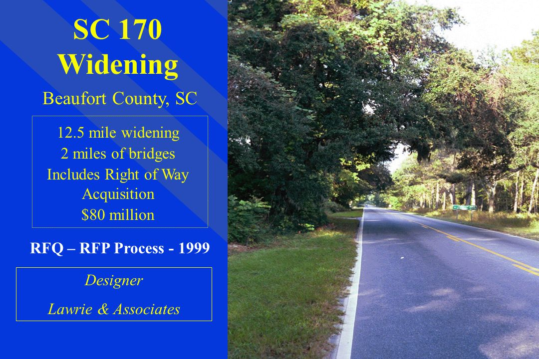 SC 170 Widening Beaufort County, SC 12.5 mile widening 2 miles of bridges Includes Right of Way Acquisition $80 million RFQ – RFP Process - 1999 Designer Lawrie & Associates