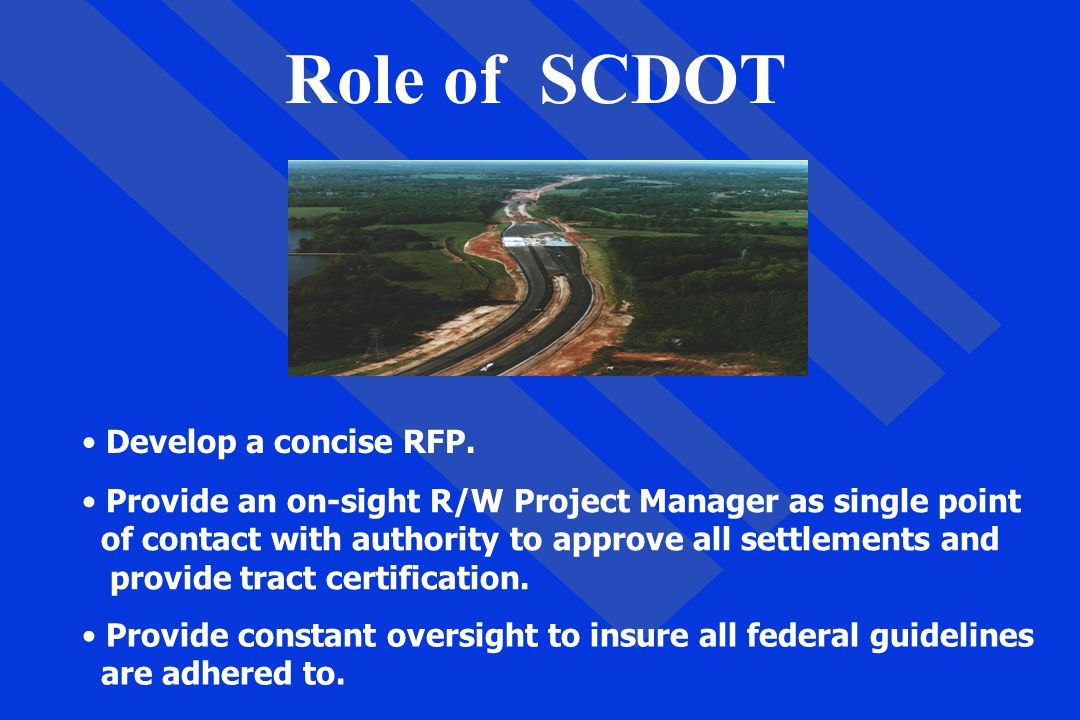 Role of SCDOT Develop a concise RFP. Provide an on-sight R/W Project Manager as single point of contact with authority to approve all settlements and