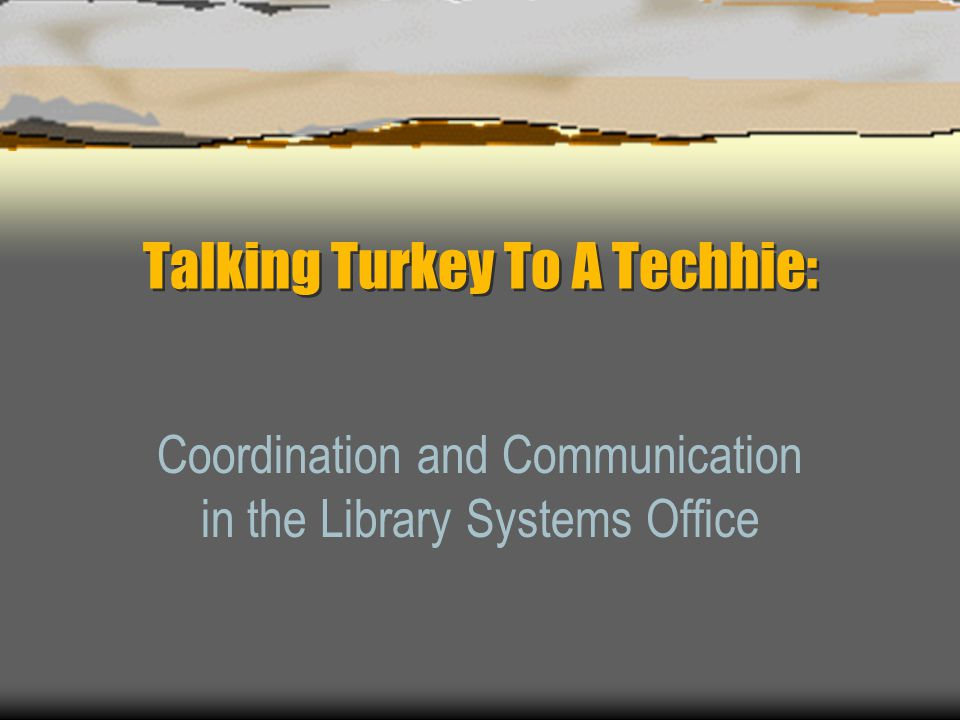 Talking Turkey To A Techhie: Coordination and Communication in the Library Systems Office