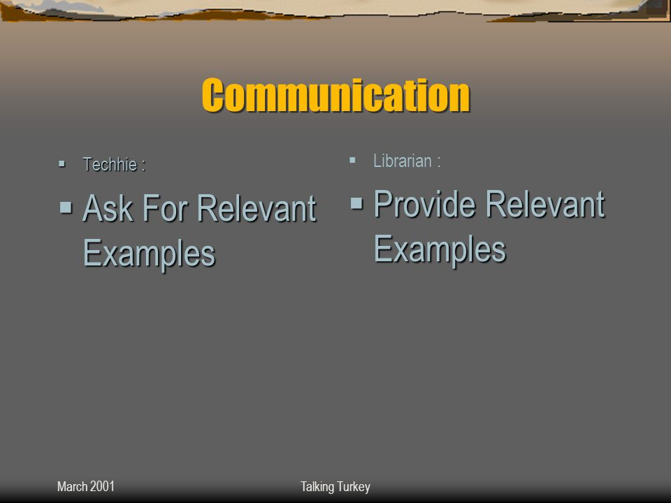 March 2001Talking Turkey Communication  Techhie :  Ask For Relevant Examples  Librarian :  Provide Relevant Examples