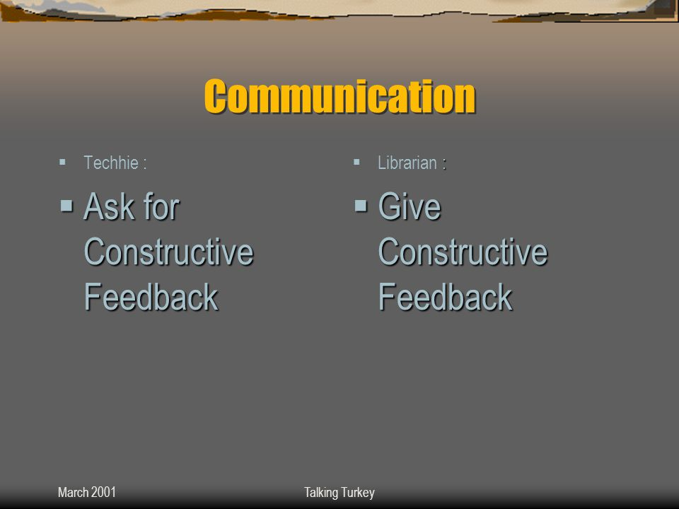 March 2001Talking Turkey Communication  Techhie :  Ask for Constructive Feedback :  Librarian :  Give Constructive Feedback