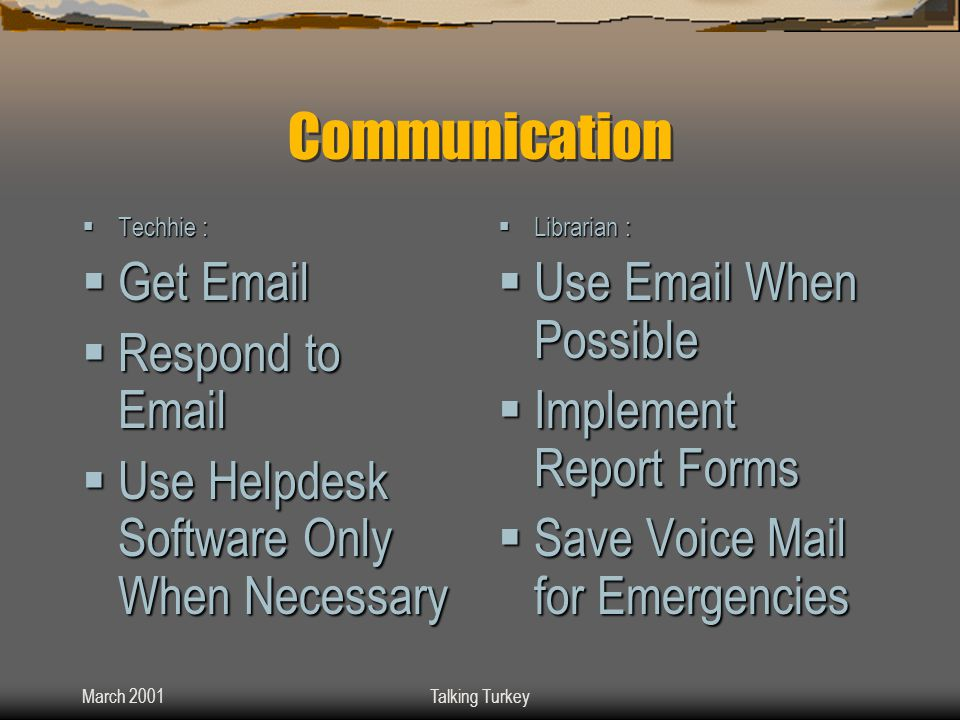 March 2001Talking Turkey Communication  Techhie :  Get Email  Respond to Email  Use Helpdesk Software Only When Necessary  Librarian :  Use Email When Possible  Implement Report Forms  Save Voice Mail for Emergencies