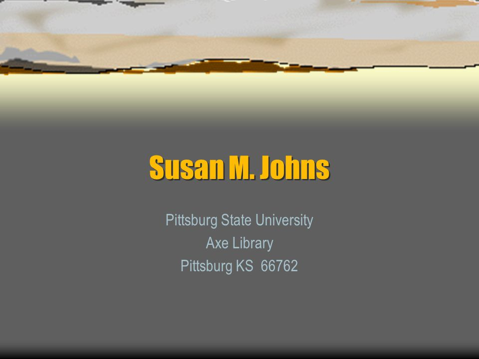 Susan M. Johns Pittsburg State University Axe Library Pittsburg KS 66762