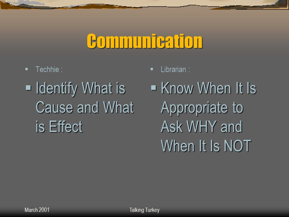 March 2001Talking Turkey Communication  Techhie :  Identify What is Cause and What is Effect  Librarian :  Know When It Is Appropriate to Ask WHY and When It Is NOT