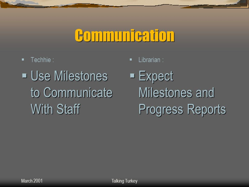 March 2001Talking Turkey Communication  Techhie :  Use Milestones to Communicate With Staff  Librarian :  Expect Milestones and Progress Reports