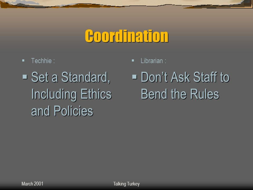 March 2001Talking Turkey Coordination  Techhie :  Set a Standard, Including Ethics and Policies  Librarian :  Don't Ask Staff to Bend the Rules