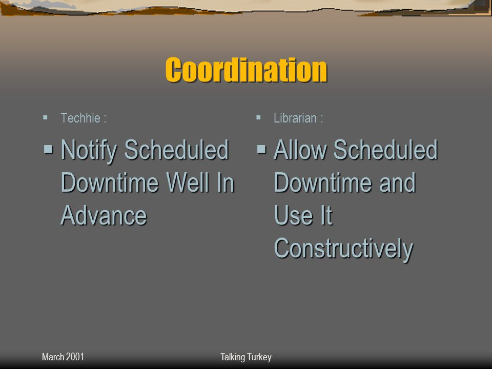 March 2001Talking Turkey Coordination  Techhie :  Notify Scheduled Downtime Well In Advance  Librarian :  Allow Scheduled Downtime and Use It Constructively