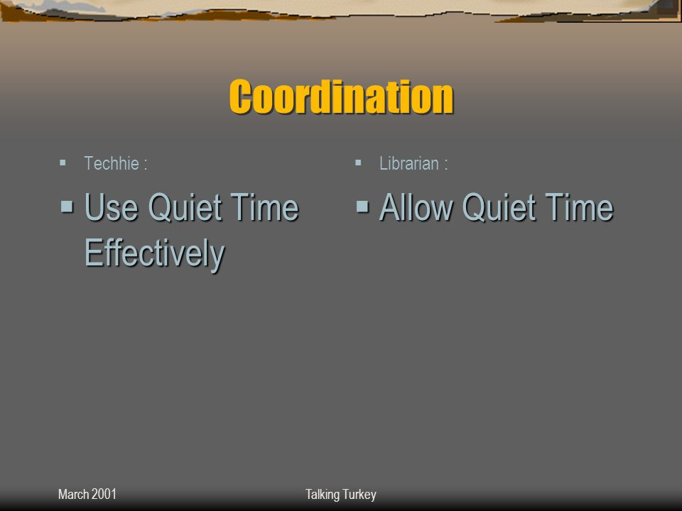 March 2001Talking Turkey Coordination  Techhie :  Use Quiet Time Effectively  Librarian :  Allow Quiet Time