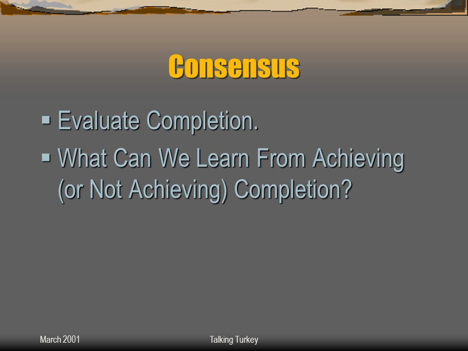 March 2001Talking Turkey Consensus  Evaluate Completion.