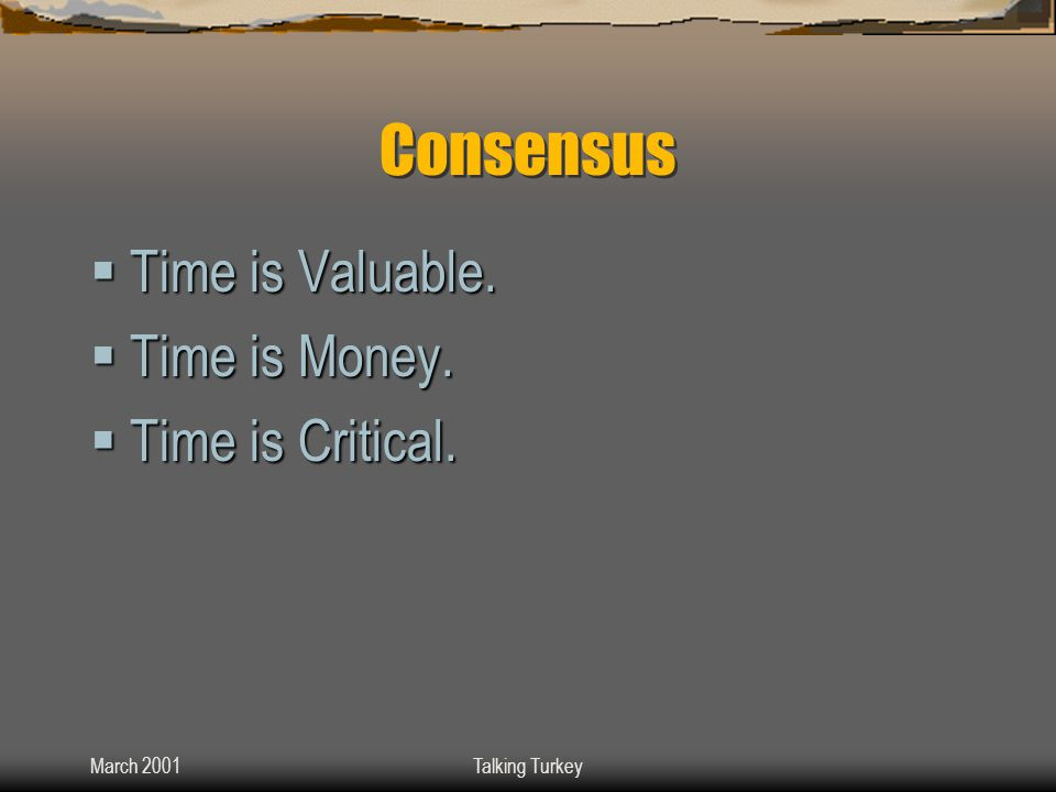 March 2001Talking Turkey Consensus  Time is Valuable.  Time is Money.  Time is Critical.