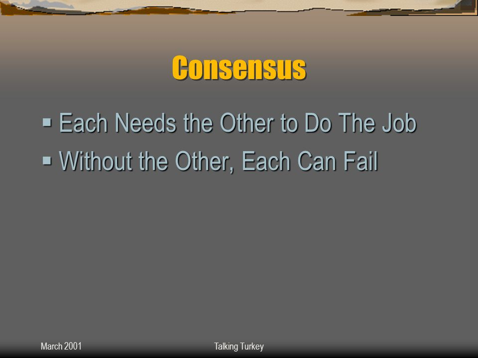 March 2001Talking Turkey Consensus  Each Needs the Other to Do The Job  Without the Other, Each Can Fail