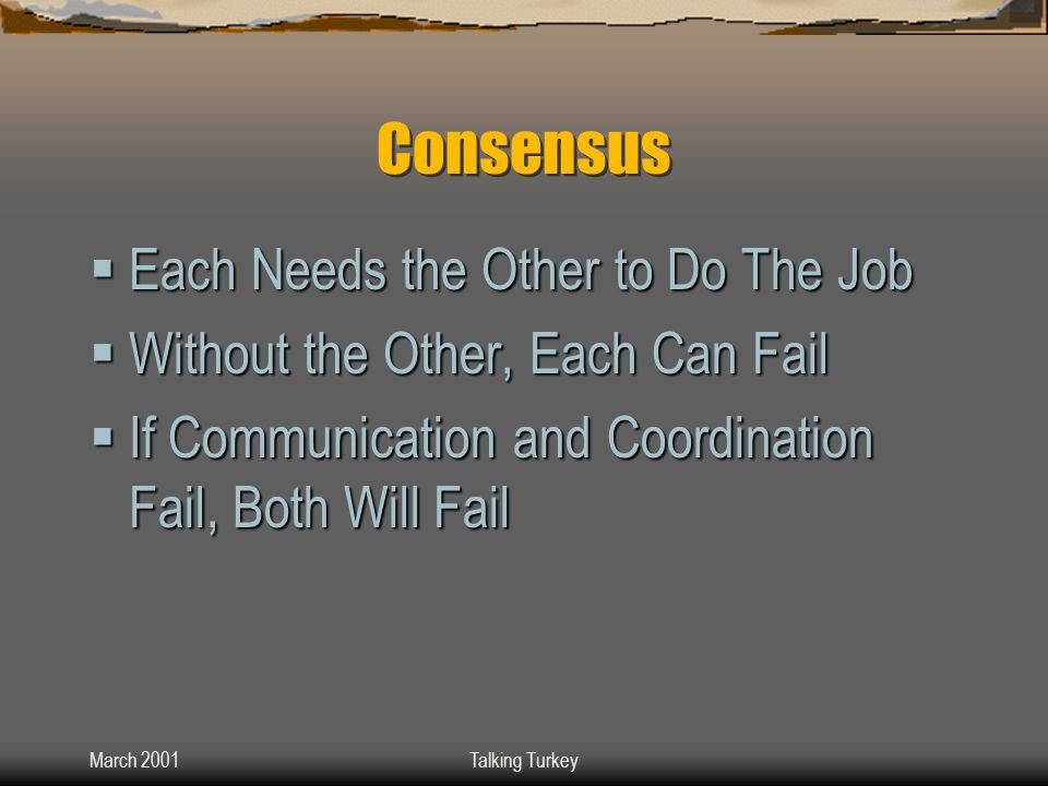 March 2001Talking Turkey Consensus  Each Needs the Other to Do The Job  Without the Other, Each Can Fail  If Communication and Coordination Fail, Both Will Fail