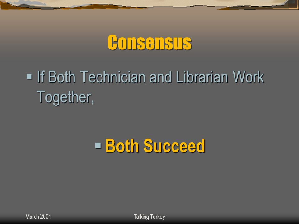 March 2001Talking Turkey Consensus  If Both Technician and Librarian Work Together  If Both Technician and Librarian Work Together,  Both Succeed