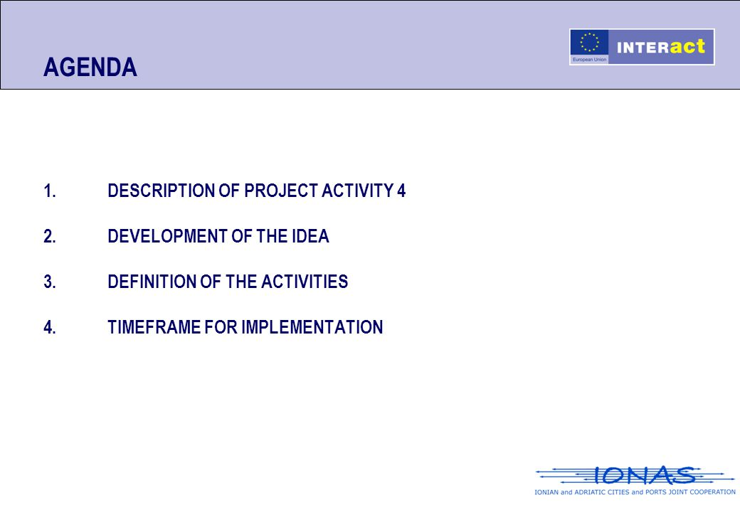AGENDA 1.DESCRIPTION OF PROJECT ACTIVITY 4 2.DEVELOPMENT OF THE IDEA 3.DEFINITION OF THE ACTIVITIES 4.TIMEFRAME FOR IMPLEMENTATION