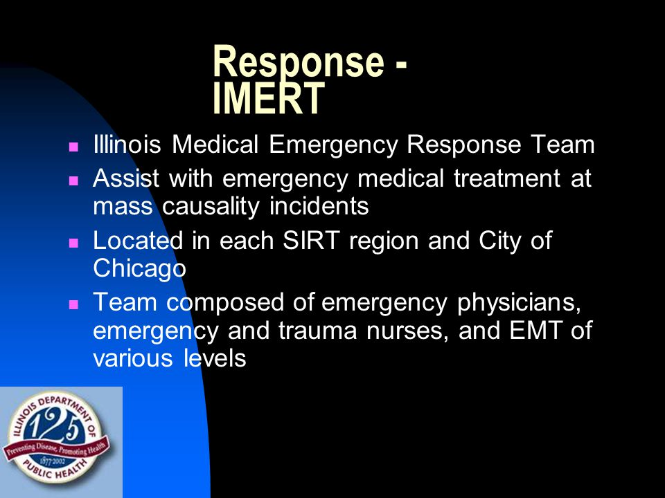 Response - IMERT Illinois Medical Emergency Response Team Assist with emergency medical treatment at mass causality incidents Located in each SIRT region and City of Chicago Team composed of emergency physicians, emergency and trauma nurses, and EMT of various levels