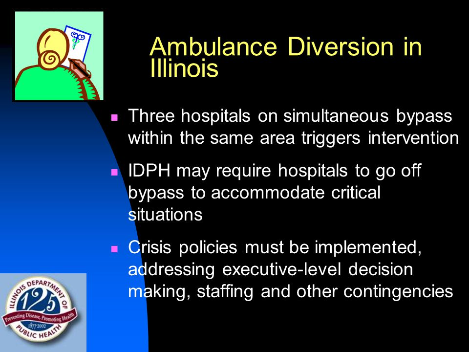 Ambulance Diversion in Illinois Three hospitals on simultaneous bypass within the same area triggers intervention IDPH may require hospitals to go off bypass to accommodate critical situations Crisis policies must be implemented, addressing executive-level decision making, staffing and other contingencies