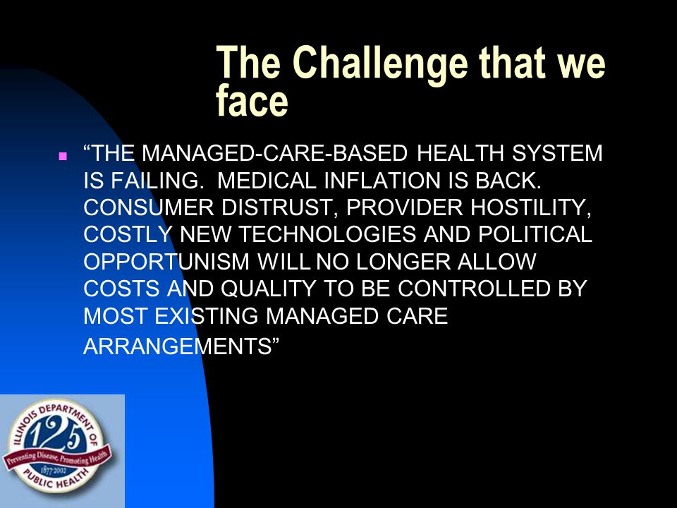 """The Challenge that we face """"THE MANAGED-CARE-BASED HEALTH SYSTEM IS FAILING. MEDICAL INFLATION IS BACK. CONSUMER DISTRUST, PROVIDER HOSTILITY, COSTLY"""