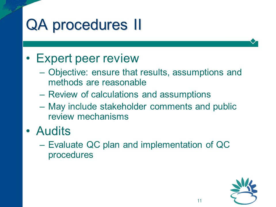 11 QA procedures II Expert peer review –Objective: ensure that results, assumptions and methods are reasonable –Review of calculations and assumptions
