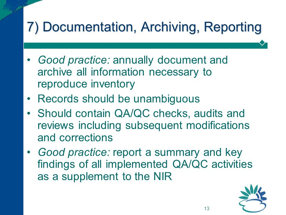 13 7) Documentation, Archiving, Reporting Good practice: annually document and archive all information necessary to reproduce inventory Records should