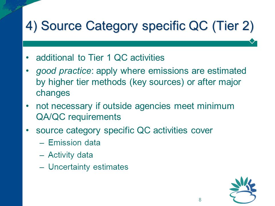 8 4) Source Category specific QC (Tier 2) additional to Tier 1 QC activities good practice: apply where emissions are estimated by higher tier methods