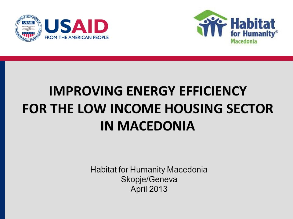IMPROVING ENERGY EFFICIENCY FOR THE LOW INCOME HOUSING SECTOR IN MACEDONIA Habitat for Humanity Macedonia Skopje/Geneva April 2013