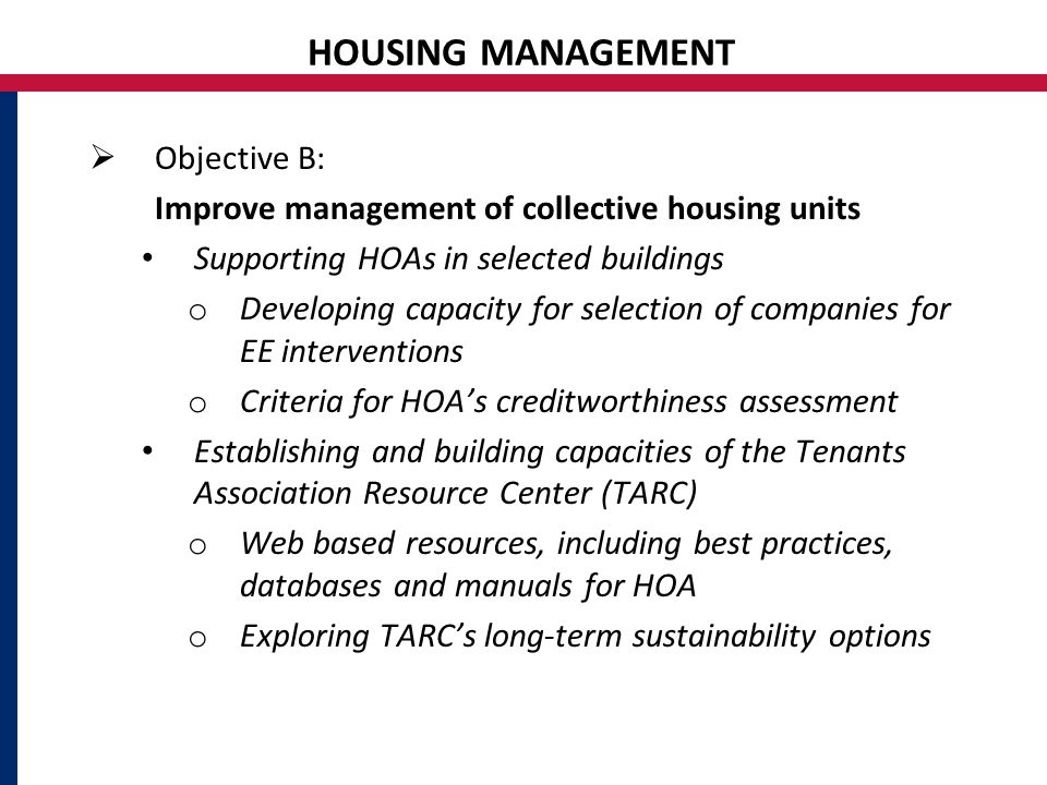 HOUSING MANAGEMENT  Objective B: Improve management of collective housing units Supporting HOAs in selected buildings o Developing capacity for selection of companies for EE interventions o Criteria for HOA's creditworthiness assessment Establishing and building capacities of the Tenants Association Resource Center (TARC) o Web based resources, including best practices, databases and manuals for HOA o Exploring TARC's long-term sustainability options