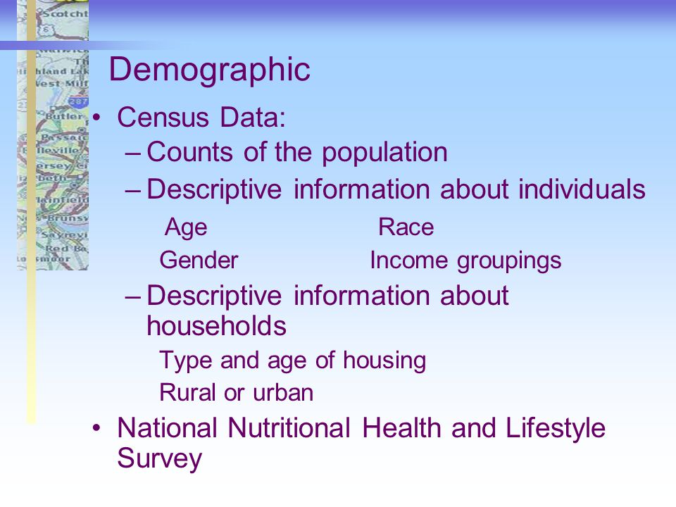 Demographic Census Data: –Counts of the population –Descriptive information about individuals Age Race Gender Income groupings –Descriptive information about households Type and age of housing Rural or urban National Nutritional Health and Lifestyle Survey