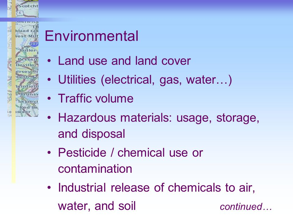 Environmental Land use and land cover Utilities (electrical, gas, water…) Traffic volume Hazardous materials: usage, storage, and disposal Pesticide / chemical use or contamination Industrial release of chemicals to air, water, and soil continued…