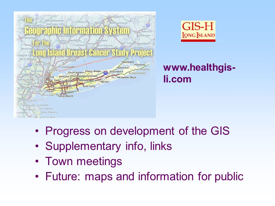 Progress on development of the GIS Supplementary info, links Town meetings Future: maps and information for public www.healthgis- li.com