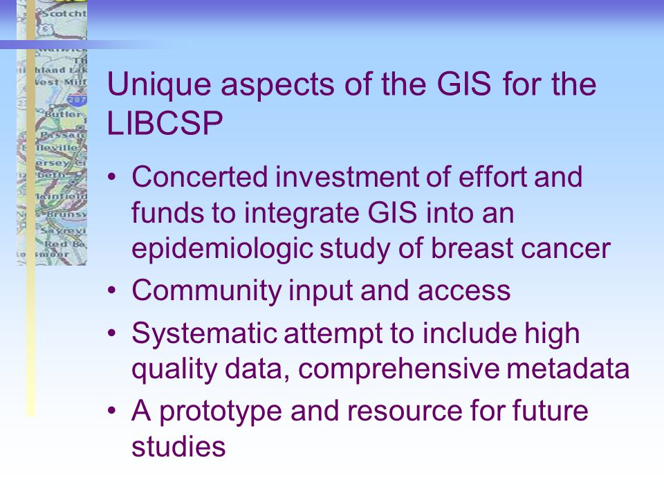 Unique aspects of the GIS for the LIBCSP Concerted investment of effort and funds to integrate GIS into an epidemiologic study of breast cancer Community input and access Systematic attempt to include high quality data, comprehensive metadata A prototype and resource for future studies