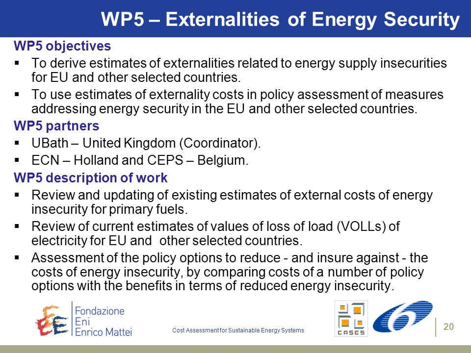 Cost Assessment for Sustainable Energy Systems 20 WP5 – Externalities of Energy Security WP5 objectives  To derive estimates of externalities related to energy supply insecurities for EU and other selected countries.