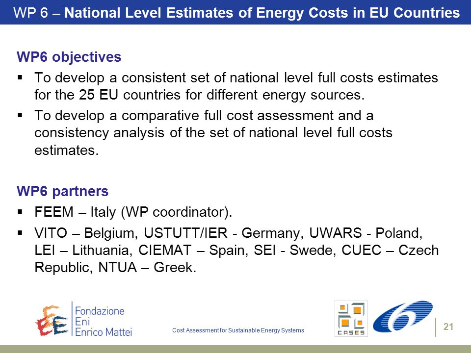 Cost Assessment for Sustainable Energy Systems 21 WP 6 – National Level Estimates of Energy Costs in EU Countries WP6 objectives  To develop a consistent set of national level full costs estimates for the 25 EU countries for different energy sources.