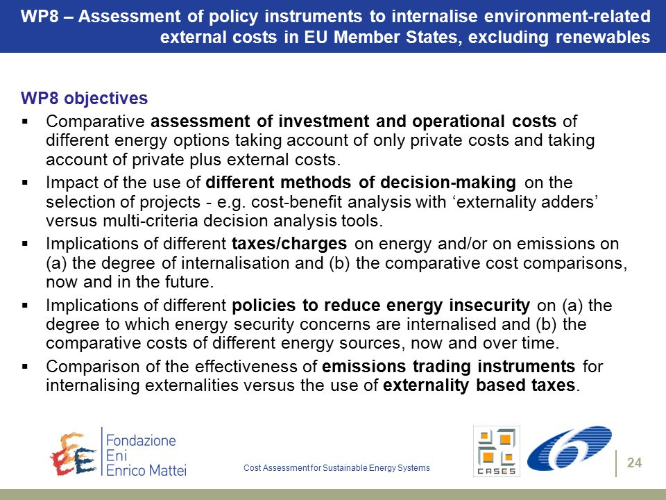 Cost Assessment for Sustainable Energy Systems 24 WP8 – Assessment of policy instruments to internalise environment-related external costs in EU Member States, excluding renewables WP8 objectives  Comparative assessment of investment and operational costs of different energy options taking account of only private costs and taking account of private plus external costs.