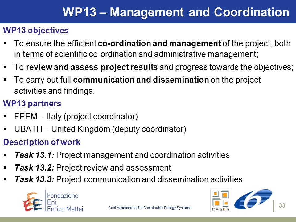 Cost Assessment for Sustainable Energy Systems 33 WP13 – Management and Coordination WP13 objectives  To ensure the efficient co-ordination and management of the project, both in terms of scientific co-ordination and administrative management;  To review and assess project results and progress towards the objectives;  To carry out full communication and dissemination on the project activities and findings.
