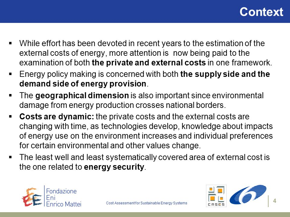 Cost Assessment for Sustainable Energy Systems 4 Context  While effort has been devoted in recent years to the estimation of the external costs of energy, more attention is now being paid to the examination of both the private and external costs in one framework.