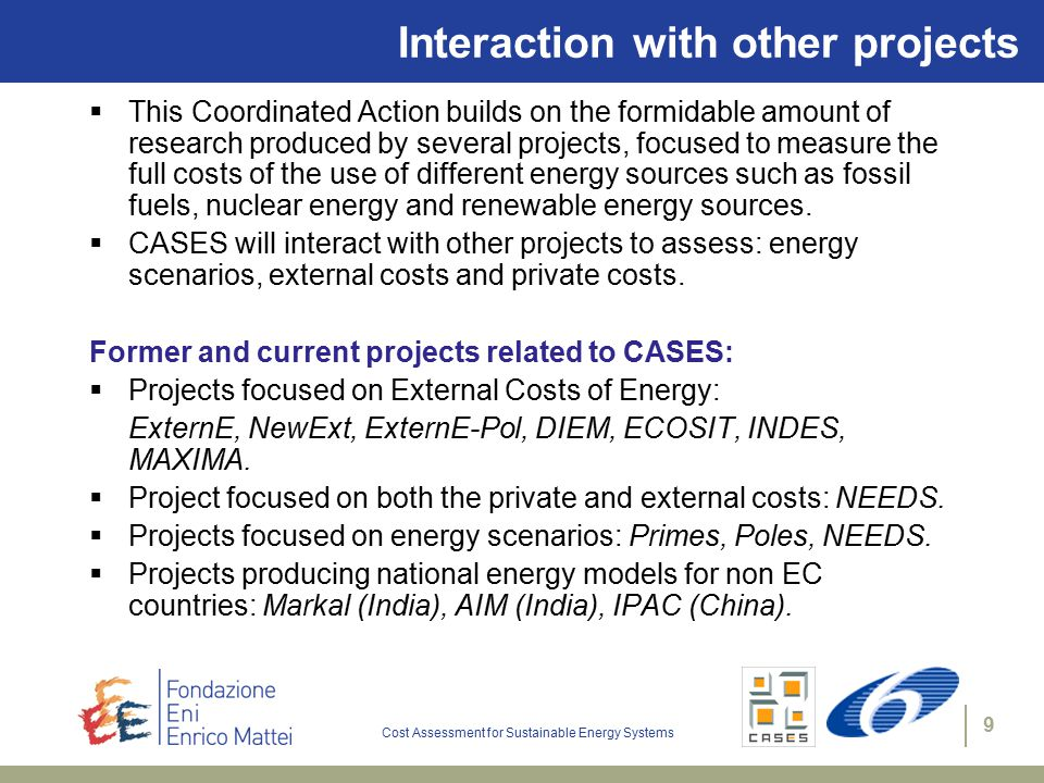 Cost Assessment for Sustainable Energy Systems 9 Interaction with other projects  This Coordinated Action builds on the formidable amount of research produced by several projects, focused to measure the full costs of the use of different energy sources such as fossil fuels, nuclear energy and renewable energy sources.