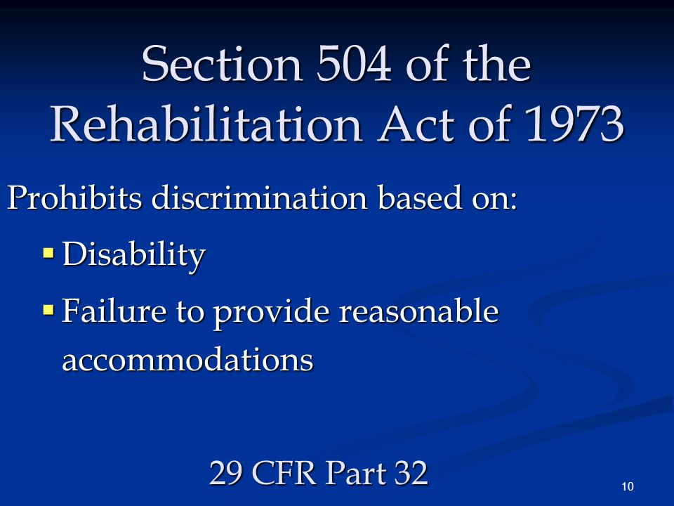 10 Section 504 of the Rehabilitation Act of 1973 Prohibits discrimination based on:  Disability  Failure to provide reasonable accommodations 29 CFR Part 32