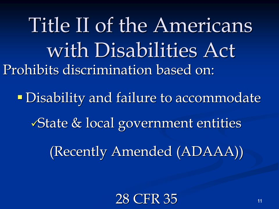 11 Title II of the Americans with Disabilities Act Prohibits discrimination based on:  Disability and failure to accommodate State & local government entities State & local government entities (Recently Amended (ADAAA)) 28 CFR 35