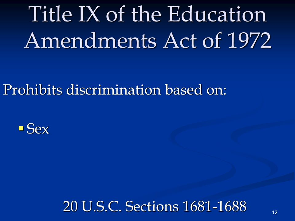 12 Title IX of the Education Amendments Act of 1972 Prohibits discrimination based on:  Sex 20 U.S.C.
