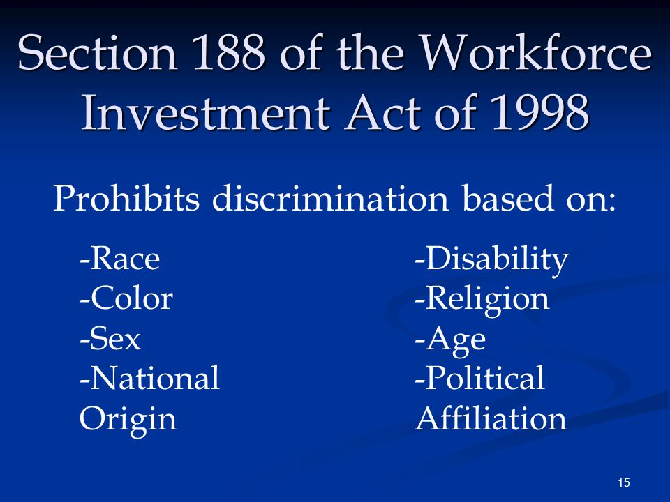 15 Section 188 of the Workforce Investment Act of 1998 Prohibits discrimination based on: -Race -Disability -Color -Religion -Sex-Age -National -Political Origin Affiliation