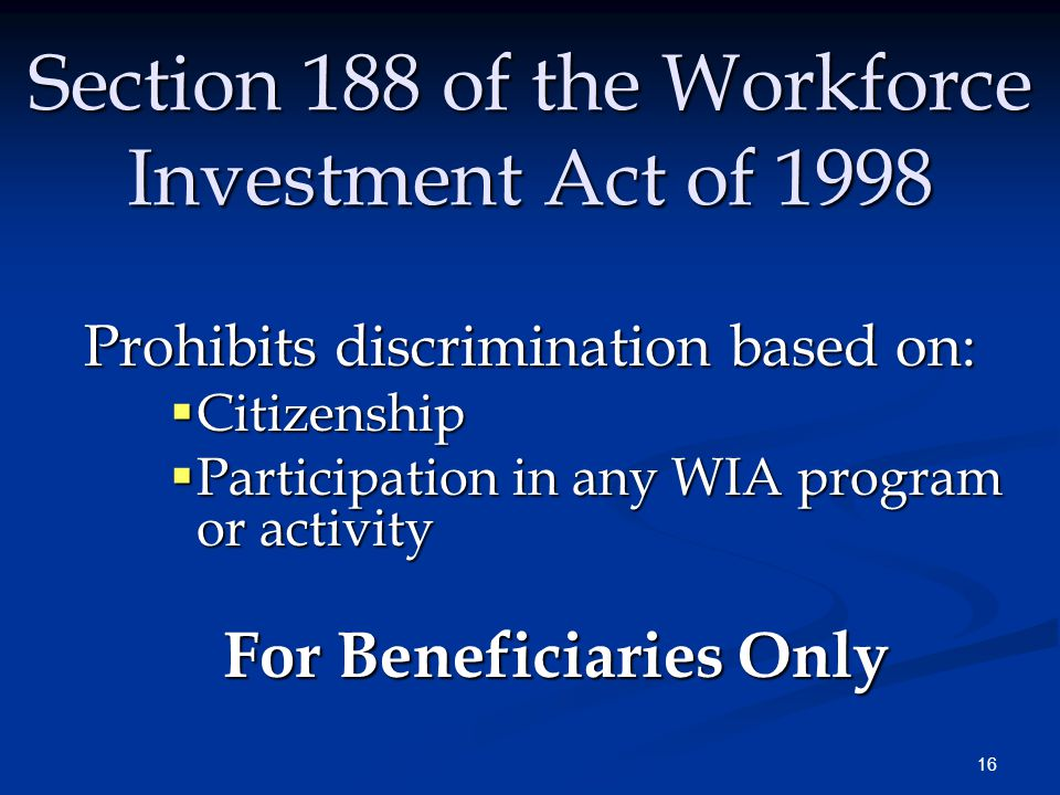 16 Section 188 of the Workforce Investment Act of 1998 Prohibits discrimination based on:  Citizenship  Participation in any WIA program or activity For Beneficiaries Only