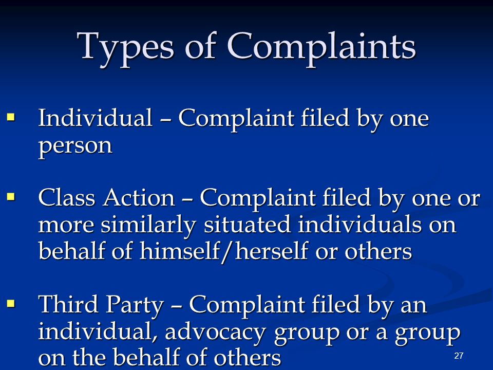 27 Types of Complaints  Individual – Complaint filed by one person  Class Action – Complaint filed by one or more similarly situated individuals on behalf of himself/herself or others  Third Party – Complaint filed by an individual, advocacy group or a group on the behalf of others