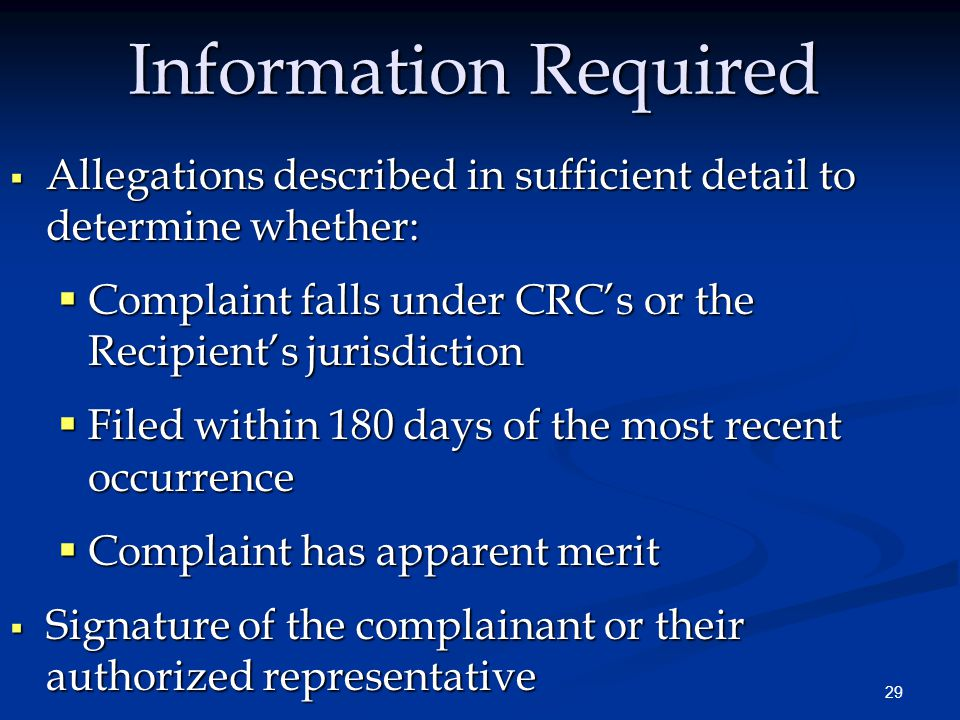 29 Information Required  Allegations described in sufficient detail to determine whether:  Complaint falls under CRC's or the Recipient's jurisdiction  Filed within 180 days of the most recent occurrence  Complaint has apparent merit  Signature of the complainant or their authorized representative
