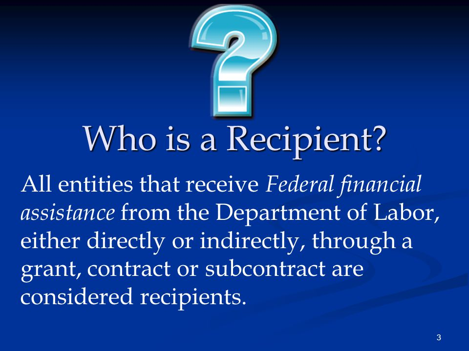3 Who is a Recipient? All entities that receive Federal financial assistance from the Department of Labor, either directly or indirectly, through a gr