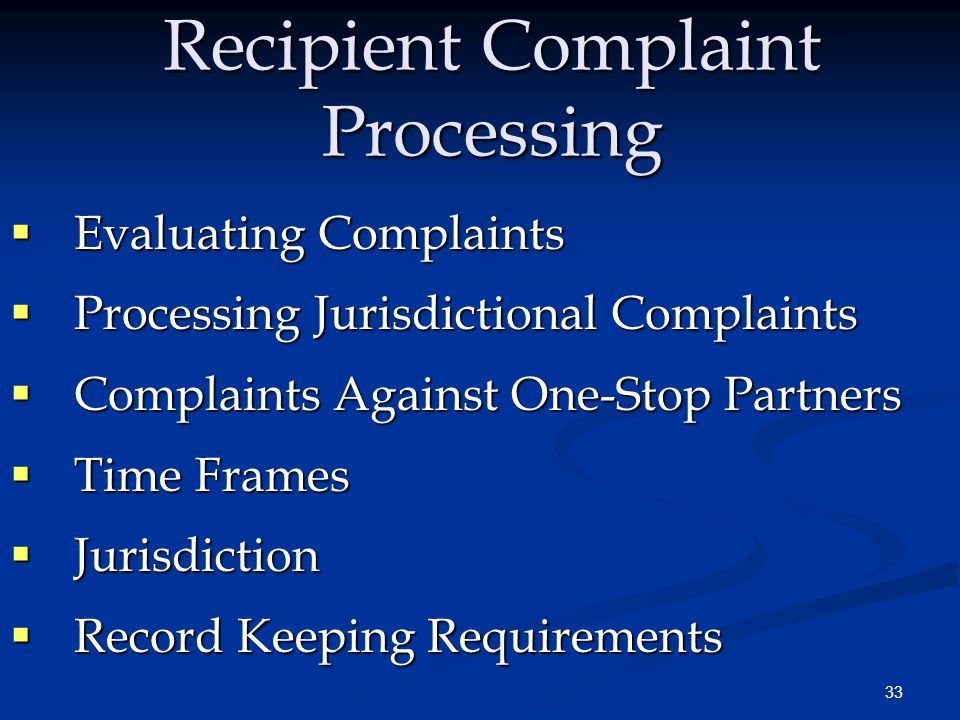 33 Recipient Complaint Processing  Evaluating Complaints  Processing Jurisdictional Complaints  Complaints Against One-Stop Partners  Time Frames  Jurisdiction  Record Keeping Requirements
