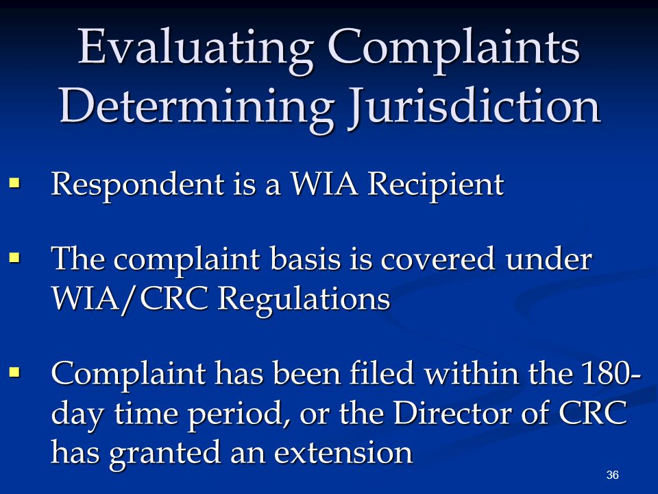 36 Evaluating Complaints Determining Jurisdiction  Respondent is a WIA Recipient  The complaint basis is covered under WIA/CRC Regulations  Complai