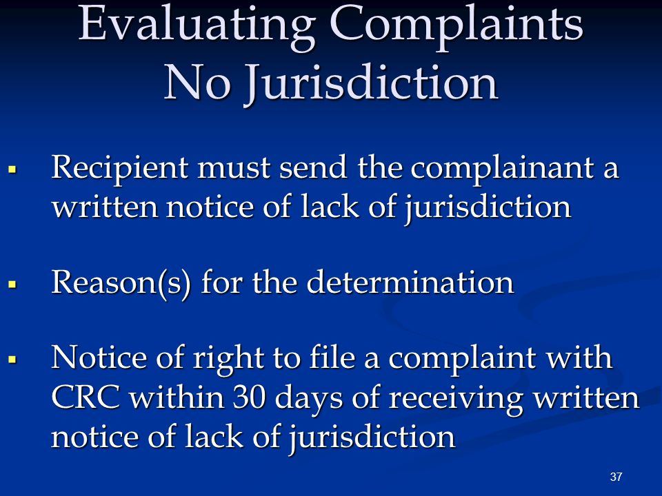 37 Evaluating Complaints No Jurisdiction  Recipient must send the complainant a written notice of lack of jurisdiction  Reason(s) for the determination  Notice of right to file a complaint with CRC within 30 days of receiving written notice of lack of jurisdiction