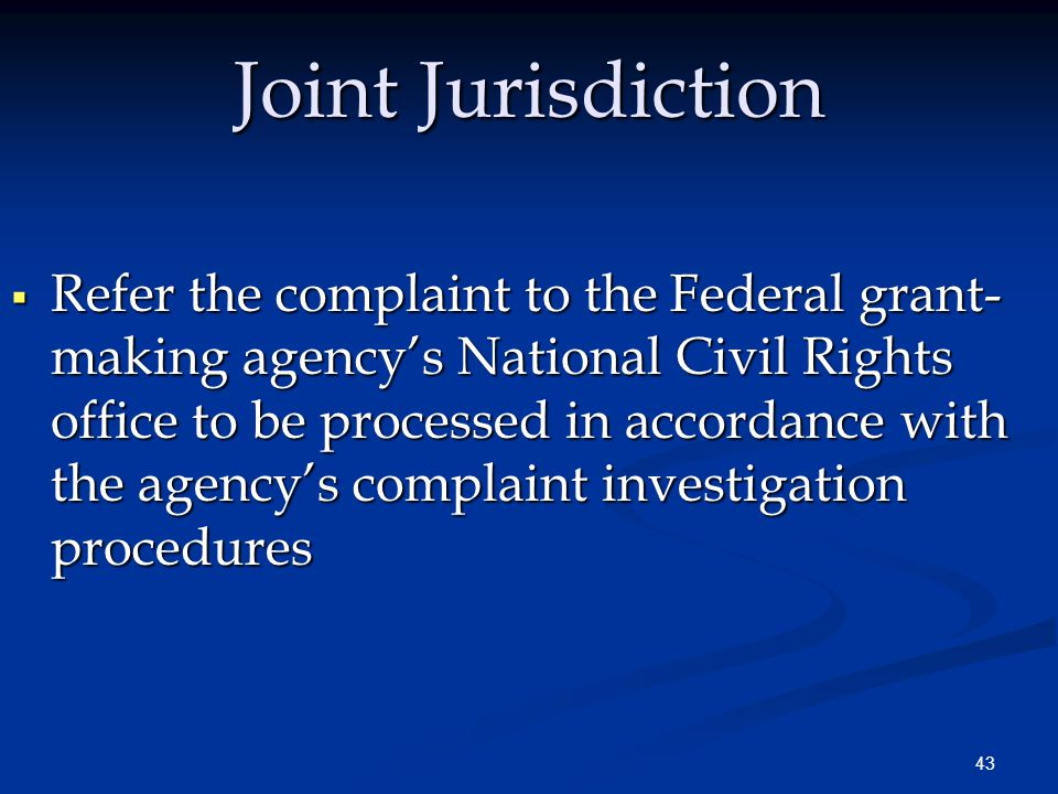 43 Joint Jurisdiction  Refer the complaint to the Federal grant- making agency's National Civil Rights office to be processed in accordance with the agency's complaint investigation procedures