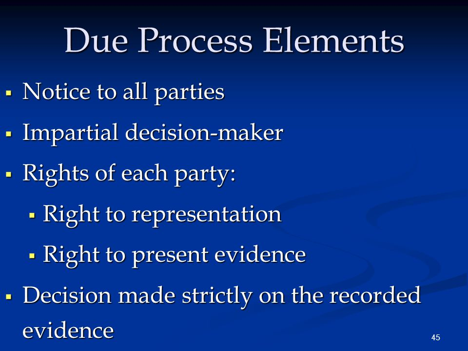 45 Due Process Elements  Notice to all parties  Impartial decision-maker  Rights of each party:  Right to representation  Right to present evidence  Decision made strictly on the recorded evidence