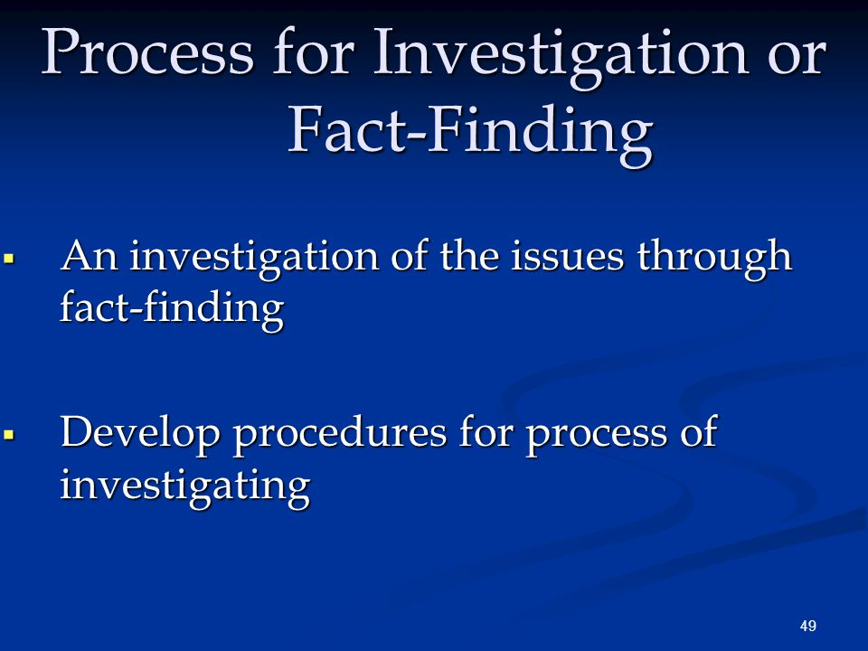 49 Process for Investigation or Fact-Finding  An investigation of the issues through fact-finding  Develop procedures for process of investigating